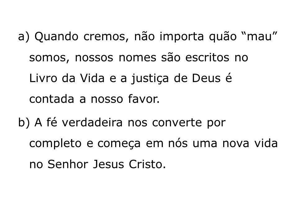 a) Quando cremos, não importa quão mau somos, nossos nomes são escritos no Livro da Vida e a justiça de Deus é contada a nosso favor. b) A fé verdadei