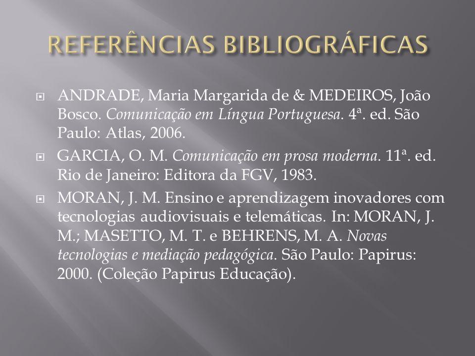 ANDRADE, Maria Margarida de & MEDEIROS, João Bosco. Comunicação em Língua Portuguesa. 4ª. ed. São Paulo: Atlas, 2006. GARCIA, O. M. Comunicação em pro