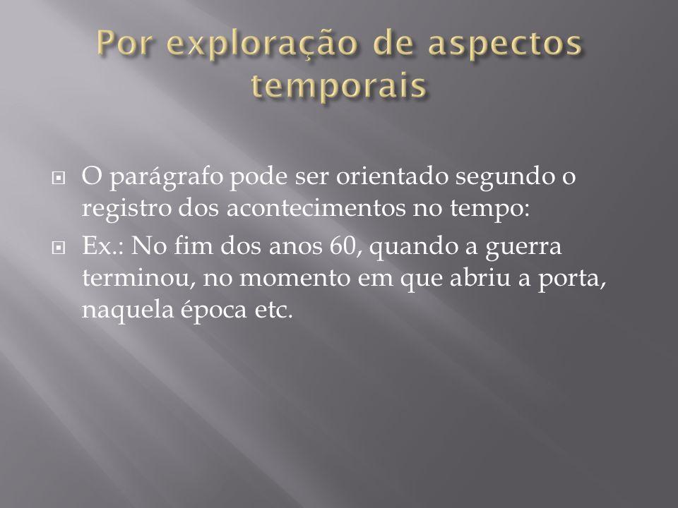 O parágrafo pode ser orientado segundo o registro dos acontecimentos no tempo: Ex.: No fim dos anos 60, quando a guerra terminou, no momento em que ab