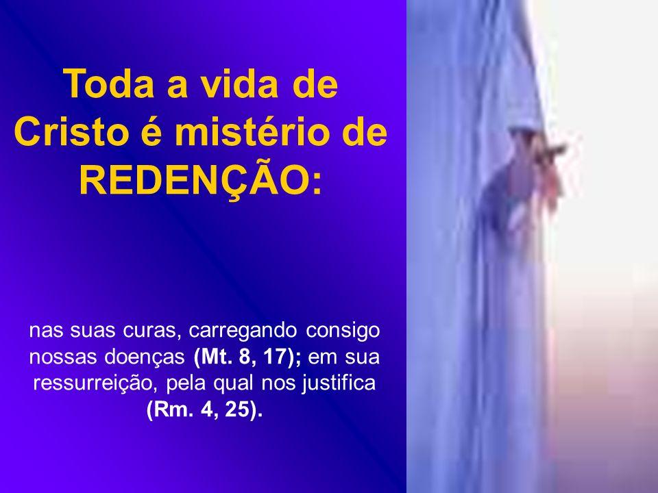 Toda a vida de Cristo é mistério de REDENÇÃO: nas suas curas, carregando consigo nossas doenças (Mt. 8, 17); em sua ressurreição, pela qual nos justif