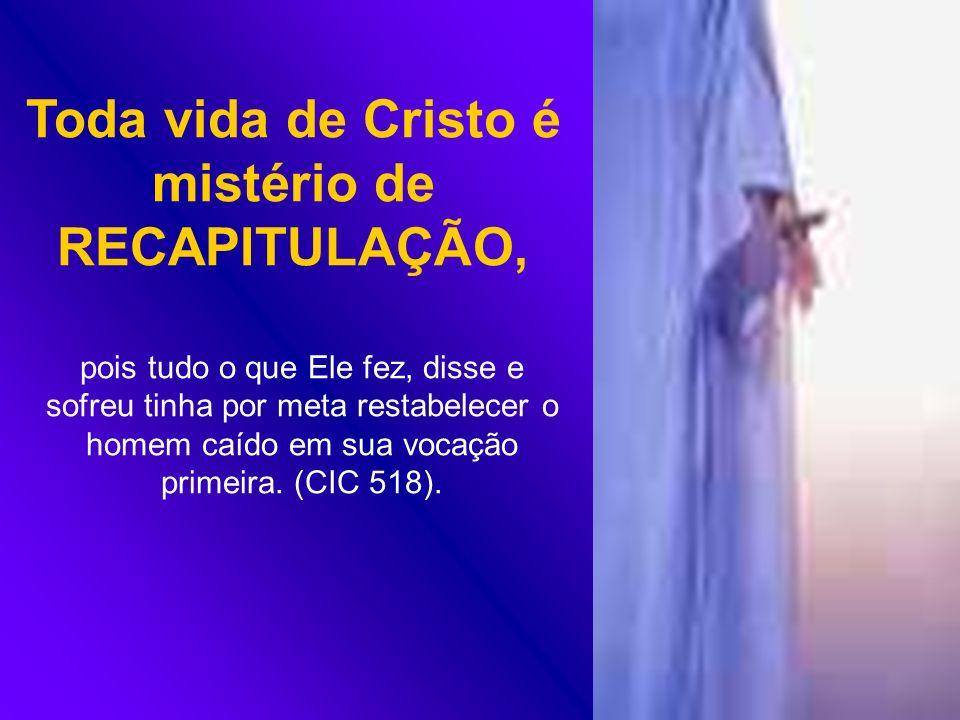 Toda vida de Cristo é mistério de RECAPITULAÇÃO, pois tudo o que Ele fez, disse e sofreu tinha por meta restabelecer o homem caído em sua vocação prim