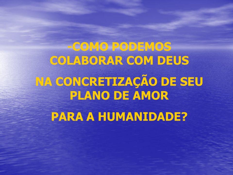 -COMO PODEMOS COLABORAR COM DEUS NA CONCRETIZAÇÃO DE SEU PLANO DE AMOR PARA A HUMANIDADE?