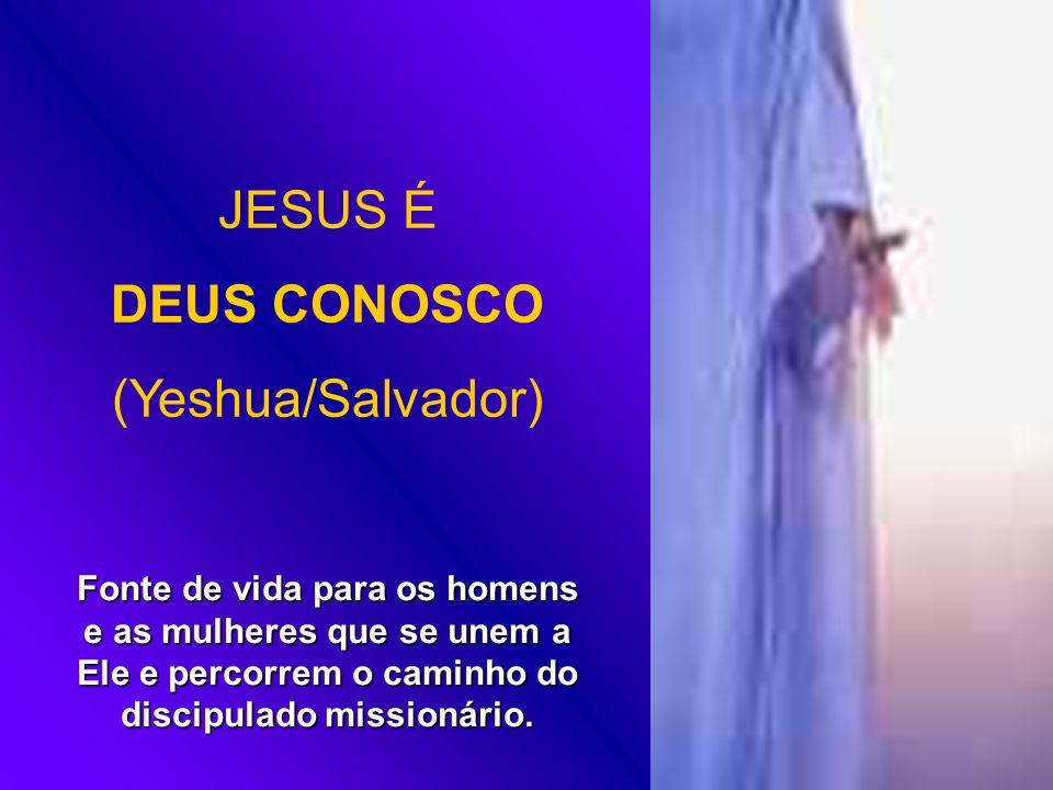 JESUS É DEUS CONOSCO (Yeshua/Salvador) Fonte de vida para os homens e as mulheres que se unem a Ele e percorrem o caminho do discipulado missionário.