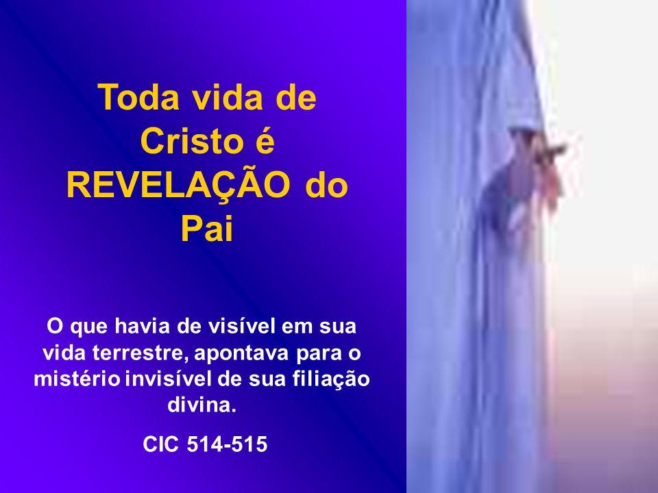 O que havia de visível em sua vida terrestre, apontava para o mistério invisível de sua filiação divina. CIC 514-515 Toda vida de Cristo é REVELAÇÃO d