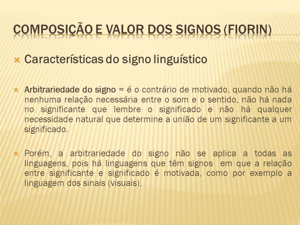 Características do signo linguístico Arbitrariedade do signo = é o contrário de motivado, quando não há nenhuma relação necessária entre o som e o sen