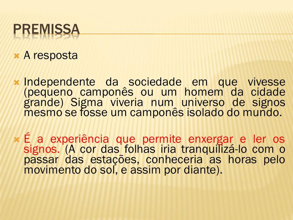 A resposta Independente da sociedade em que vivesse (pequeno camponês ou um homem da cidade grande) Sigma viveria num universo de signos mesmo se foss