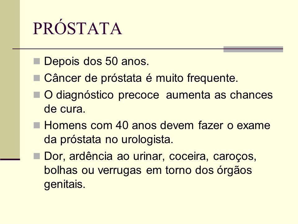 PRÓSTATA Depois dos 50 anos. Câncer de próstata é muito frequente. O diagnóstico precoce aumenta as chances de cura. Homens com 40 anos devem fazer o