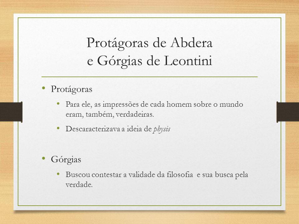 Protágoras de Abdera e Górgias de Leontini Protágoras Para ele, as impressões de cada homem sobre o mundo eram, também, verdadeiras. Descaracterizava