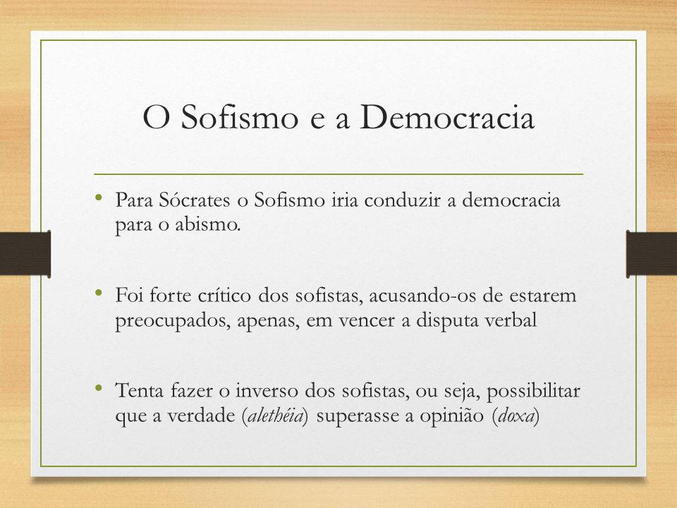 O Sofismo e a Democracia Para Sócrates o Sofismo iria conduzir a democracia para o abismo. Foi forte crítico dos sofistas, acusando-os de estarem preo