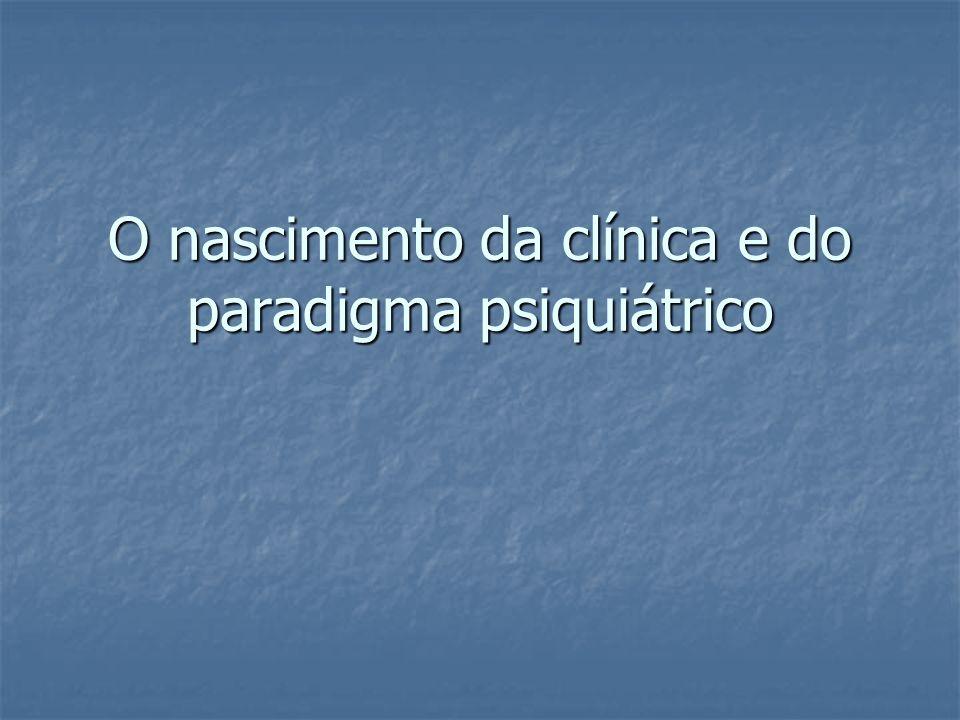 O nascimento da clínica e do paradigma psiquiátrico