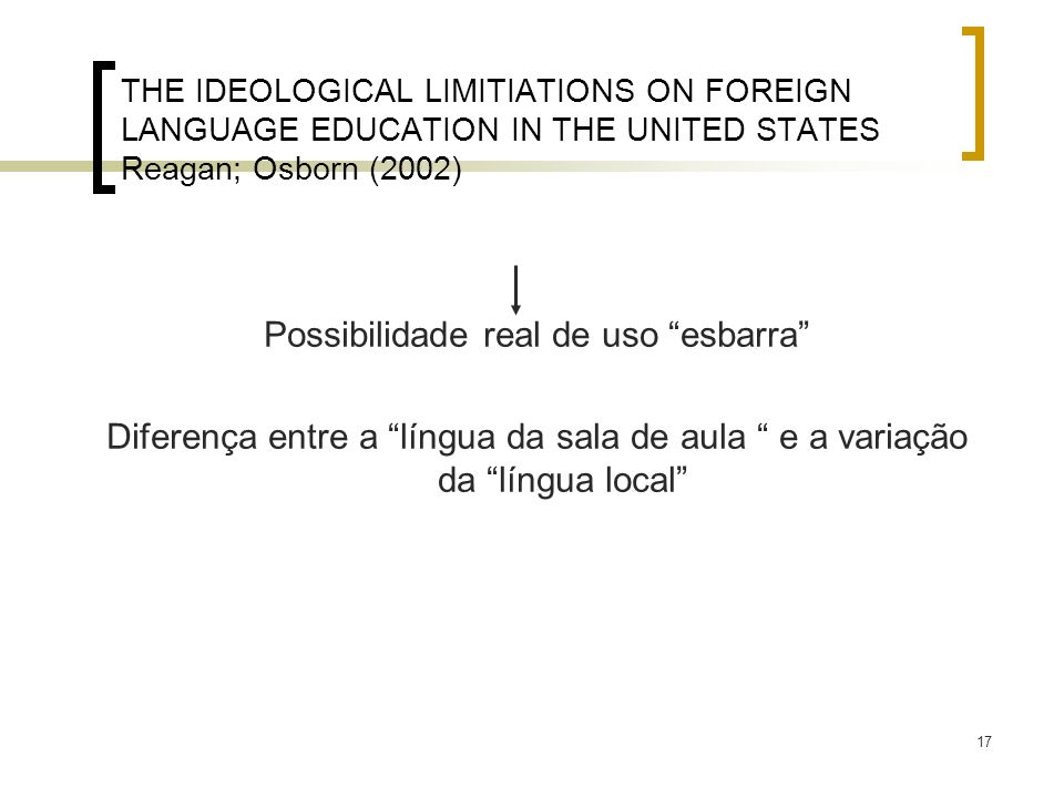 17 THE IDEOLOGICAL LIMITIATIONS ON FOREIGN LANGUAGE EDUCATION IN THE UNITED STATES Reagan; Osborn (2002) Possibilidade real de uso esbarra Diferença e