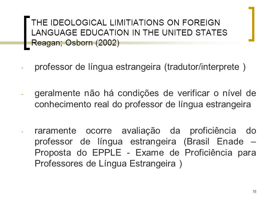18 THE IDEOLOGICAL LIMITIATIONS ON FOREIGN LANGUAGE EDUCATION IN THE UNITED STATES Reagan; Osborn (2002) - professor de língua estrangeira (tradutor/i