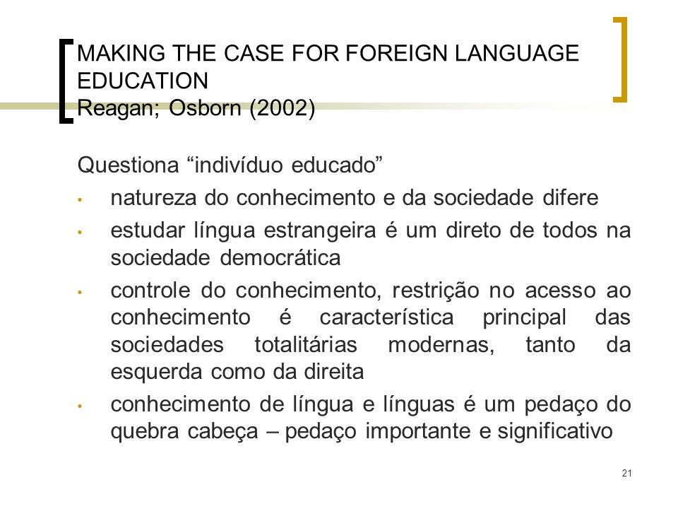 21 MAKING THE CASE FOR FOREIGN LANGUAGE EDUCATION Reagan; Osborn (2002) Questiona indivíduo educado natureza do conhecimento e da sociedade difere est