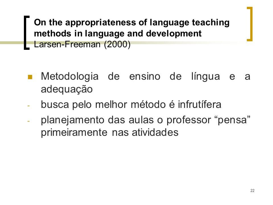 22 On the appropriateness of language teaching methods in language and development Larsen-Freeman (2000) Metodologia de ensino de língua e a adequação