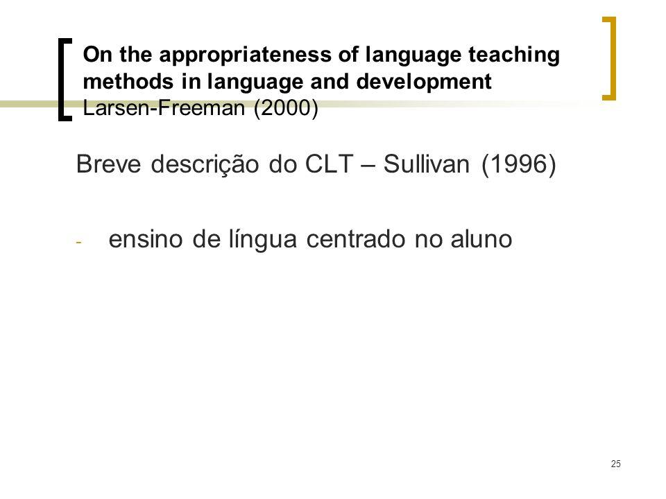 25 Breve descrição do CLT – Sullivan (1996) - ensino de língua centrado no aluno On the appropriateness of language teaching methods in language and d