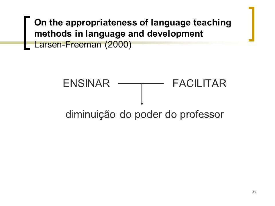 26 ENSINAR FACILITAR diminuição do poder do professor On the appropriateness of language teaching methods in language and development Larsen-Freeman (
