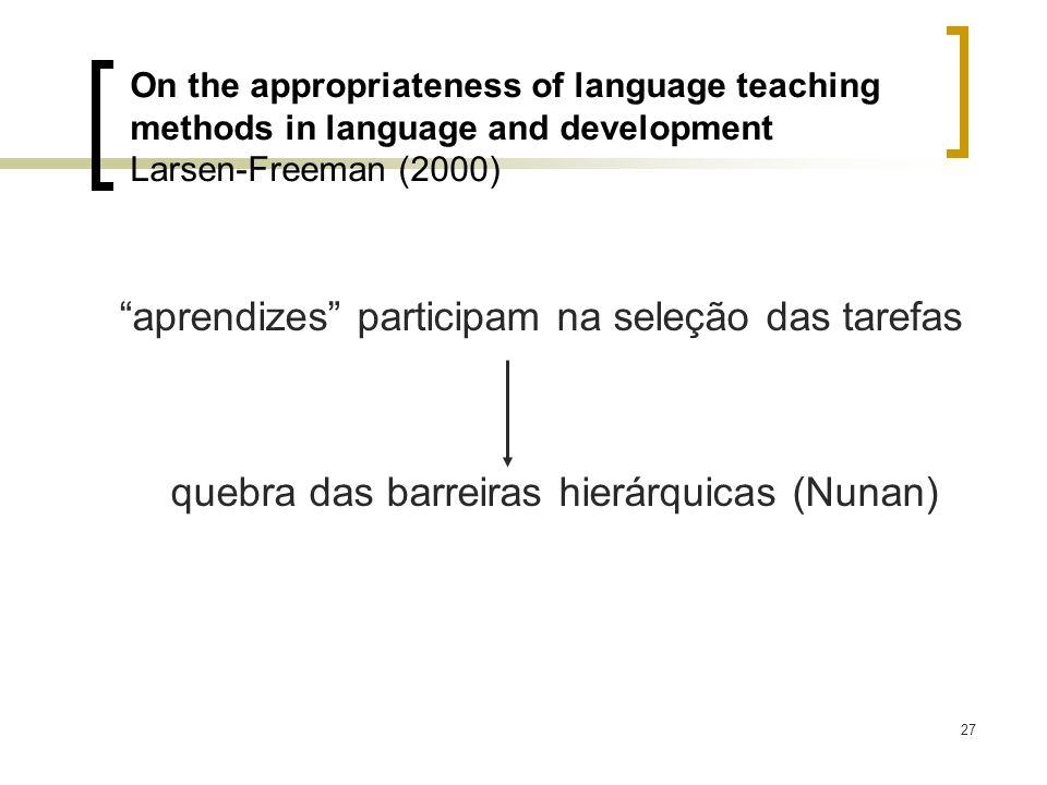 27 aprendizes participam na seleção das tarefas quebra das barreiras hierárquicas (Nunan) On the appropriateness of language teaching methods in langu