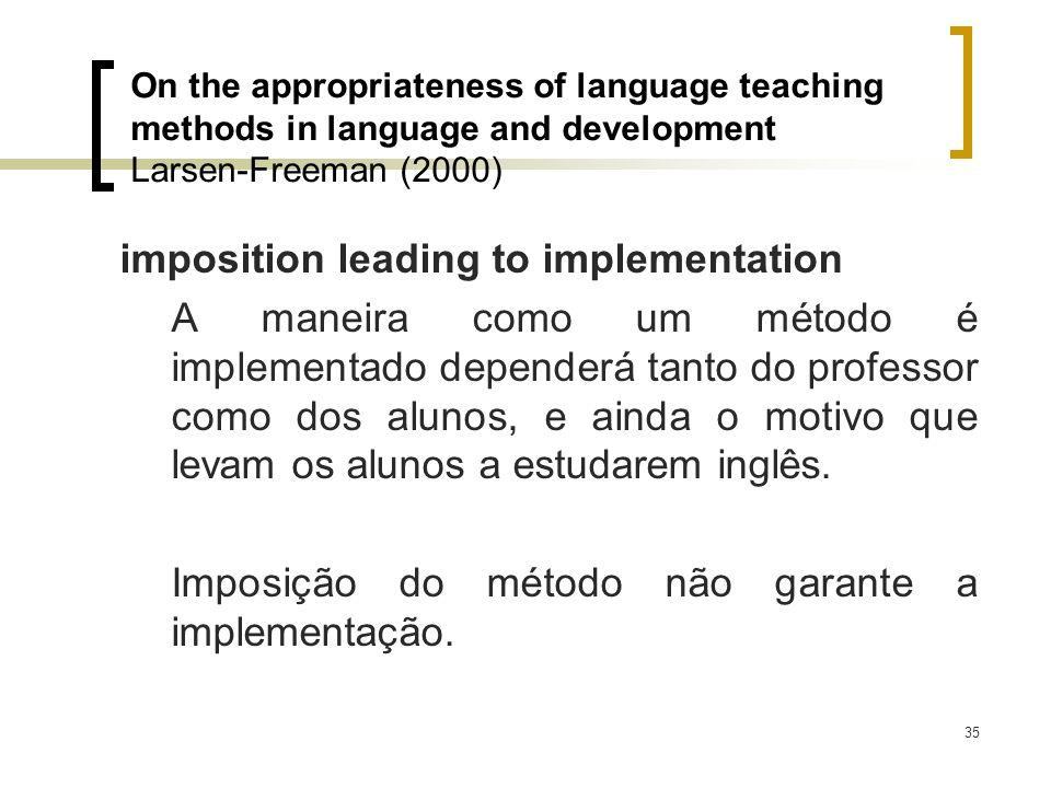 35 imposition leading to implementation A maneira como um método é implementado dependerá tanto do professor como dos alunos, e ainda o motivo que lev