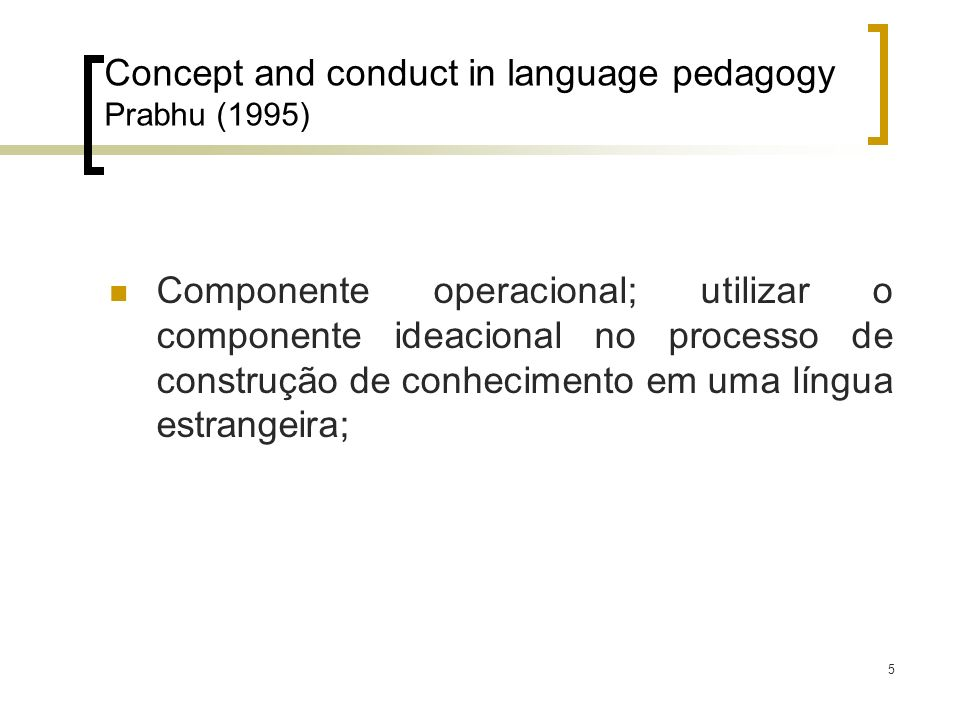 6 Concept and conduct in language pedagogy Prabhu (1995) Componente ideológico; envolve idéias através de atividades pedagógicas que levam o aprendiz ao entendimento que facilita o aprendizado;