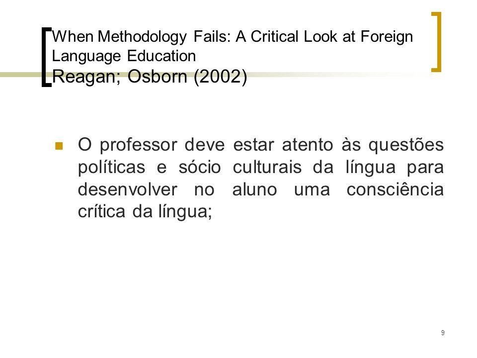 9 When Methodology Fails: A Critical Look at Foreign Language Education Reagan; Osborn (2002) O professor deve estar atento às questões políticas e só