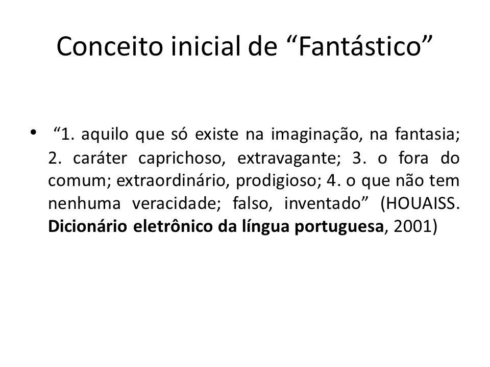 Conceito inicial de Fantástico 1. aquilo que só existe na imaginação, na fantasia; 2. caráter caprichoso, extravagante; 3. o fora do comum; extraordin