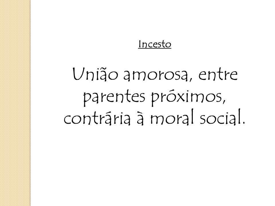 Incesto União amorosa, entre parentes próximos, contrária à moral social.