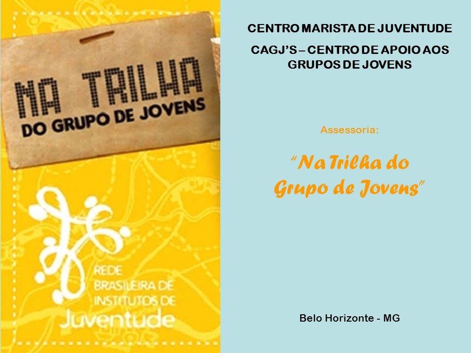 CENTRO MARISTA DE JUVENTUDE CAGJS – CENTRO DE APOIO AOS GRUPOS DE JOVENS Assessoria: Na Trilha do Grupo de Jovens Belo Horizonte - MG
