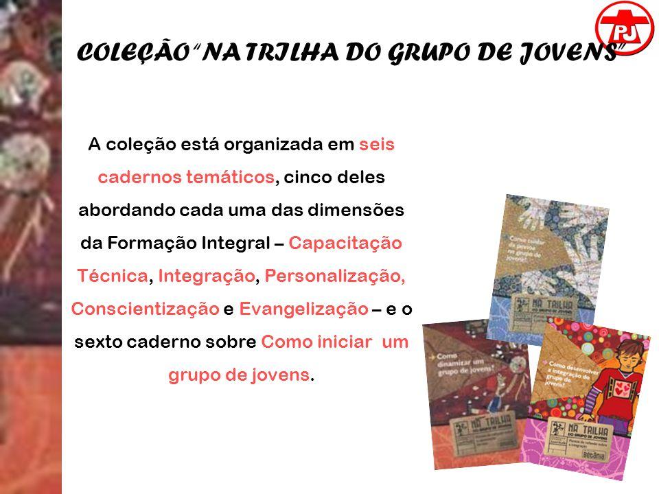 COLEÇÃO NA TRILHA DO GRUPO DE JOVENS A coleção está organizada em seis cadernos temáticos, cinco deles abordando cada uma das dimensões da Formação In