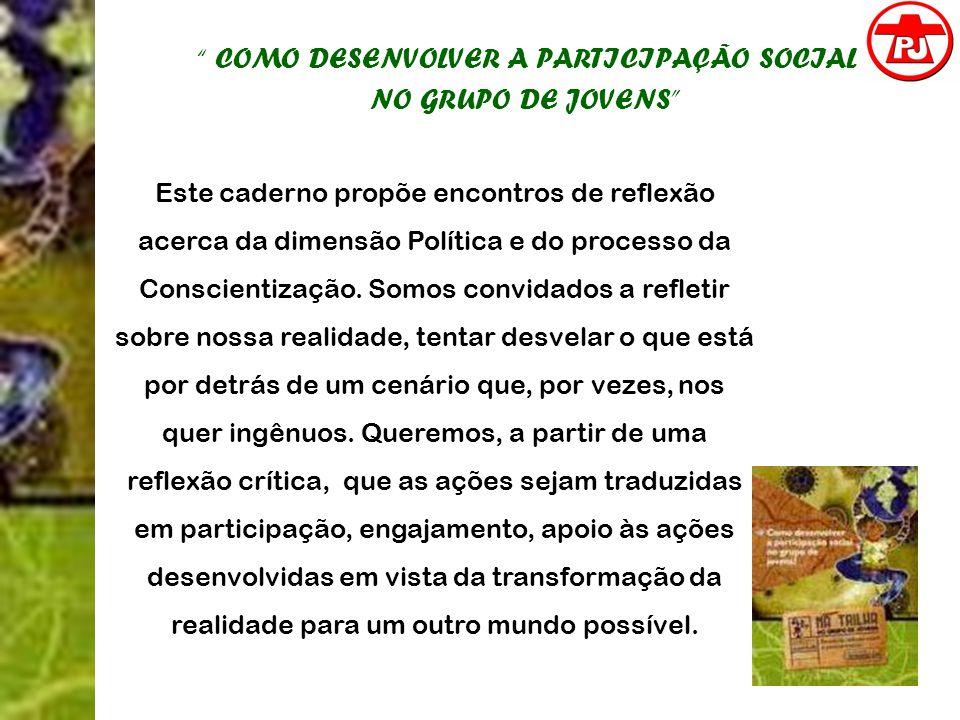COMO DESENVOLVER A PARTICIPAÇÃO SOCIAL NO GRUPO DE JOVENS Este caderno propõe encontros de reflexão acerca da dimensão Política e do processo da Consc