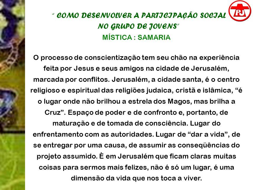 COMO DESENVOLVER A PARTICIPAÇÃO SOCIAL NO GRUPO DE JOVENS MÍSTICA : SAMARIA O processo de conscientização tem seu chão na experiência feita por Jesus