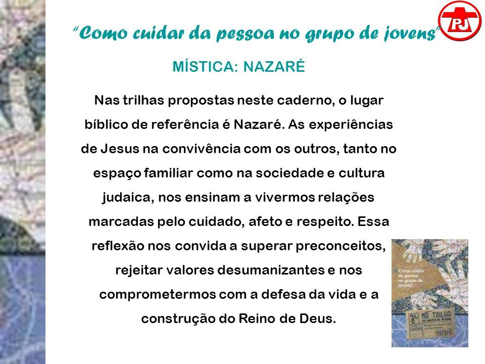 Como cuidar da pessoa no grupo de jovens MÍSTICA: NAZARÉ Nas trilhas propostas neste caderno, o lugar bíblico de referência é Nazaré. As experiências