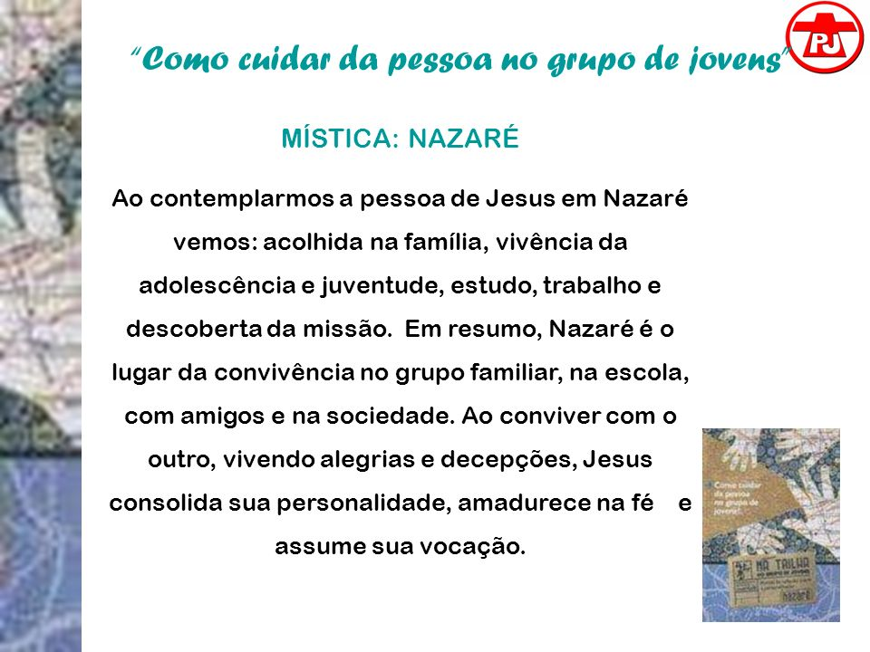 Como cuidar da pessoa no grupo de jovens MÍSTICA: NAZARÉ Ao contemplarmos a pessoa de Jesus em Nazaré vemos: acolhida na família, vivência da adolescê