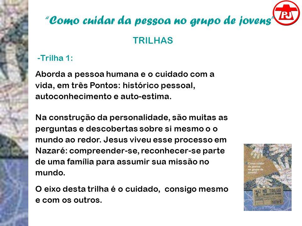 Como cuidar da pessoa no grupo de jovens TRILHAS -Trilha 1: Aborda a pessoa humana e o cuidado com a vida, em três Pontos: histórico pessoal, autoconh