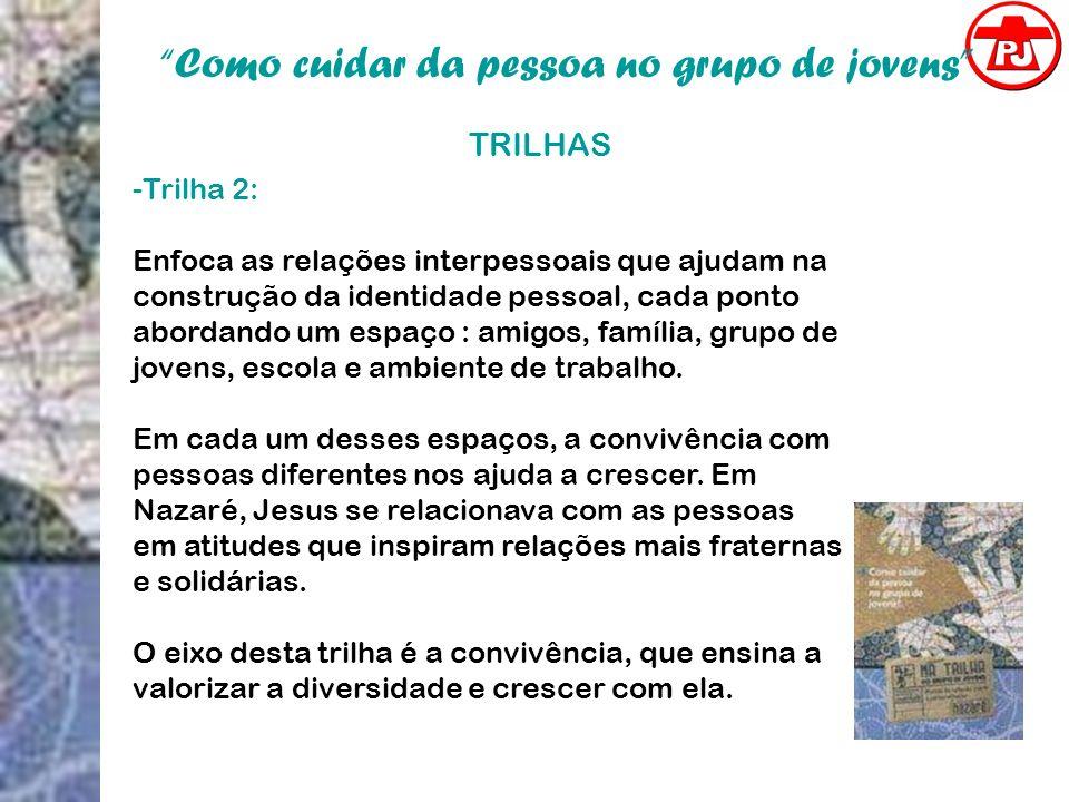 Como cuidar da pessoa no grupo de jovens TRILHAS -Trilha 2: Enfoca as relações interpessoais que ajudam na construção da identidade pessoal, cada pont