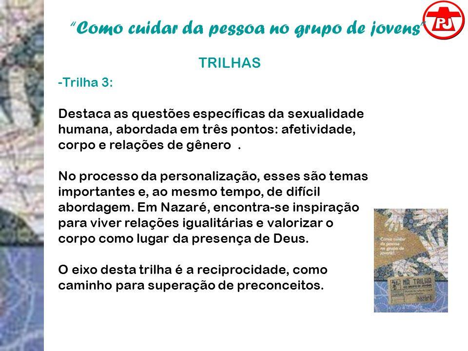 Como cuidar da pessoa no grupo de jovens TRILHAS -Trilha 3: Destaca as questões específicas da sexualidade humana, abordada em três pontos: afetividad