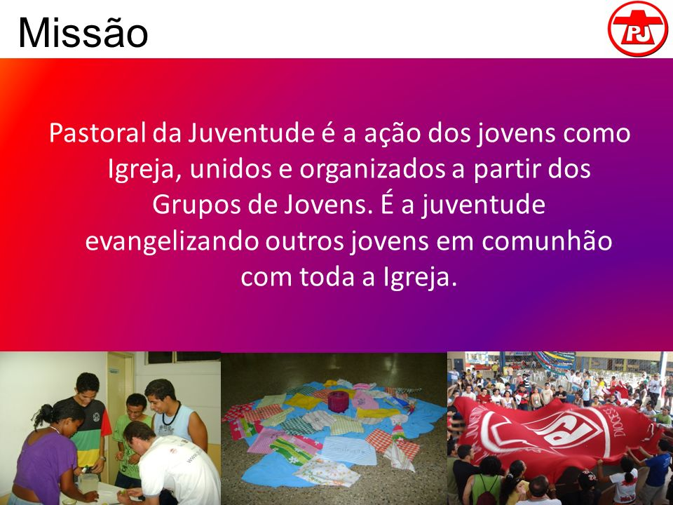 Missão Pastoral da Juventude é a ação dos jovens como Igreja, unidos e organizados a partir dos Grupos de Jovens. É a juventude evangelizando outros j