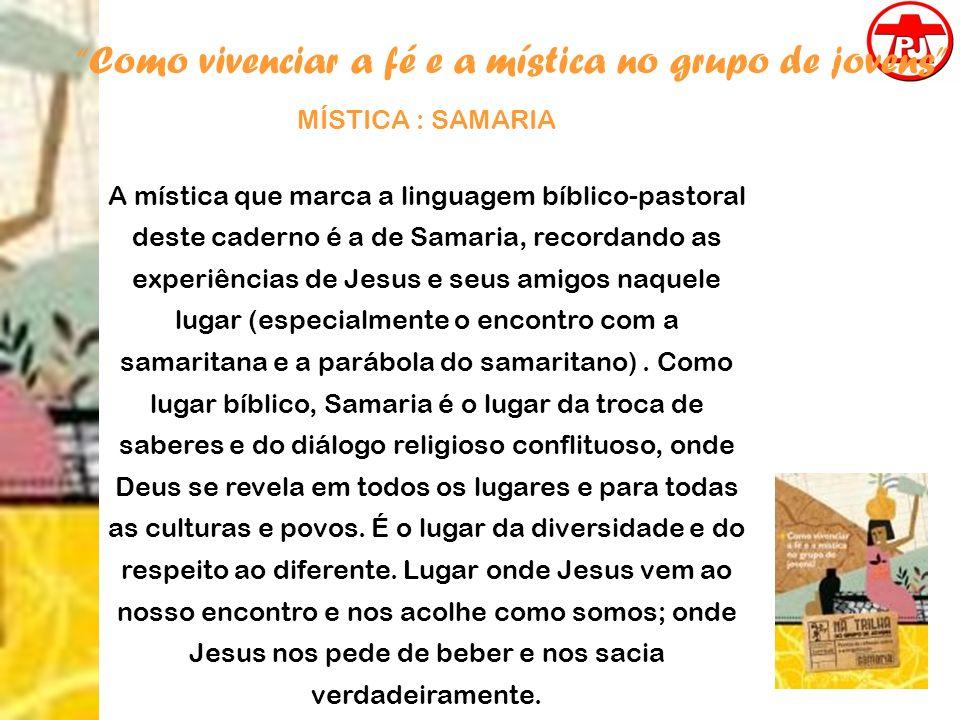 Como vivenciar a fé e a mística no grupo de jovens MÍSTICA : SAMARIA A mística que marca a linguagem bíblico-pastoral deste caderno é a de Samaria, re