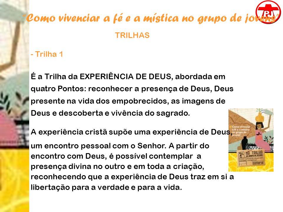 Como vivenciar a fé e a mística no grupo de jovens TRILHAS - Trilha 1 É a Trilha da EXPERIÊNCIA DE DEUS, abordada em quatro Pontos: reconhecer a prese