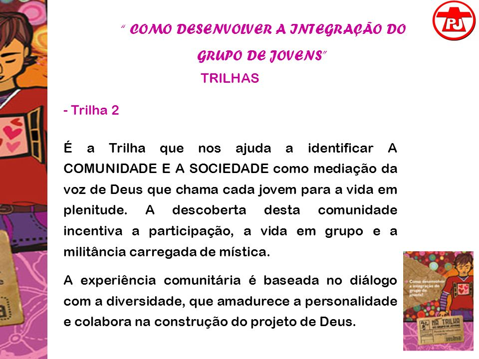 COMO DESENVOLVER A INTEGRAÇÃO DO GRUPO DE JOVENS TRILHAS - Trilha 2 É a Trilha que nos ajuda a identificar A COMUNIDADE E A SOCIEDADE como mediação da