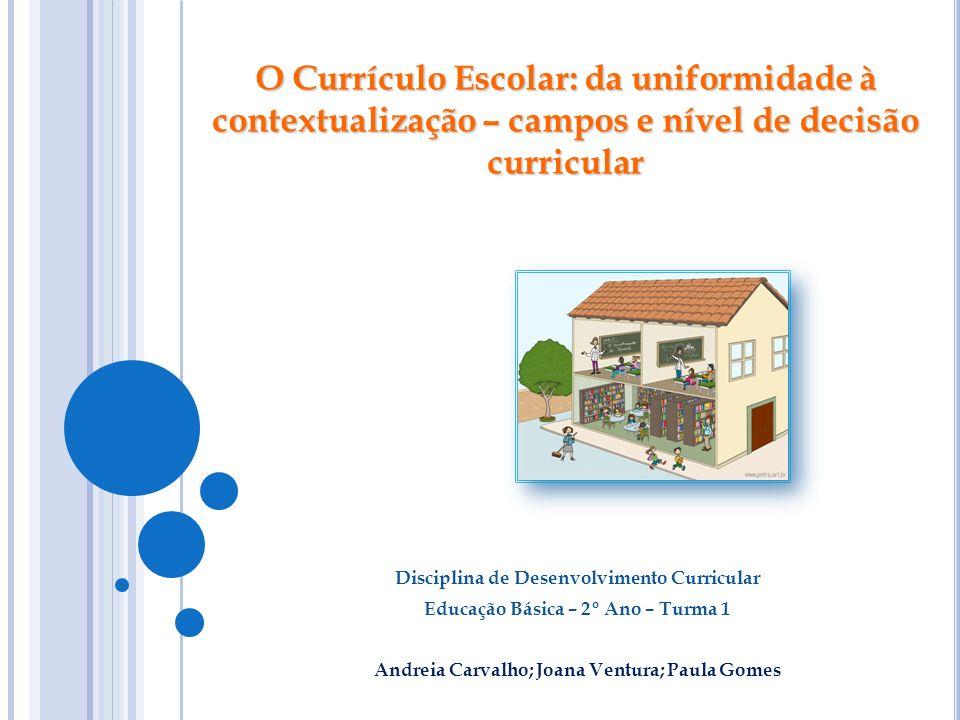 Disciplina de Desenvolvimento Curricular Educação Básica – 2º Ano – Turma 1 Andreia Carvalho; Joana Ventura; Paula Gomes O Currículo Escolar: da unifo