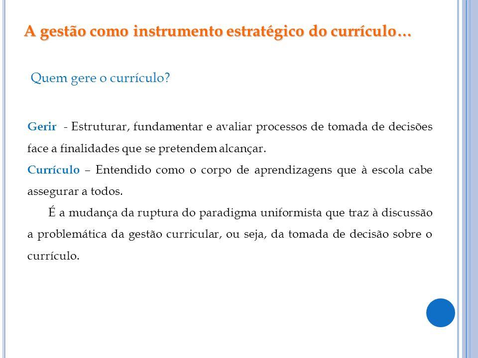 A gestão como instrumento estratégico do currículo… Quem gere o currículo? Gerir - Estruturar, fundamentar e avaliar processos de tomada de decisões f