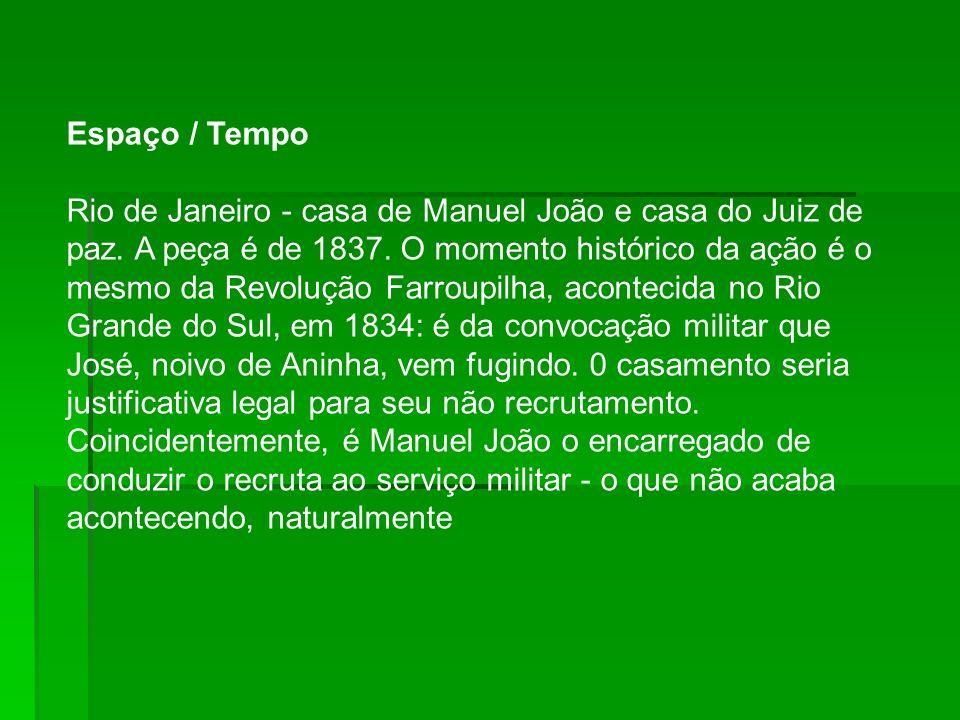 Espaço / Tempo Rio de Janeiro - casa de Manuel João e casa do Juiz de paz. A peça é de 1837. O momento histórico da ação é o mesmo da Revolução Farrou