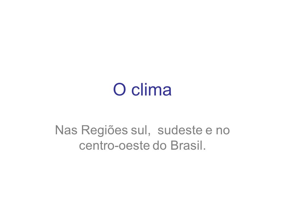 O clima Nas Regiões sul, sudeste e no centro-oeste do Brasil.