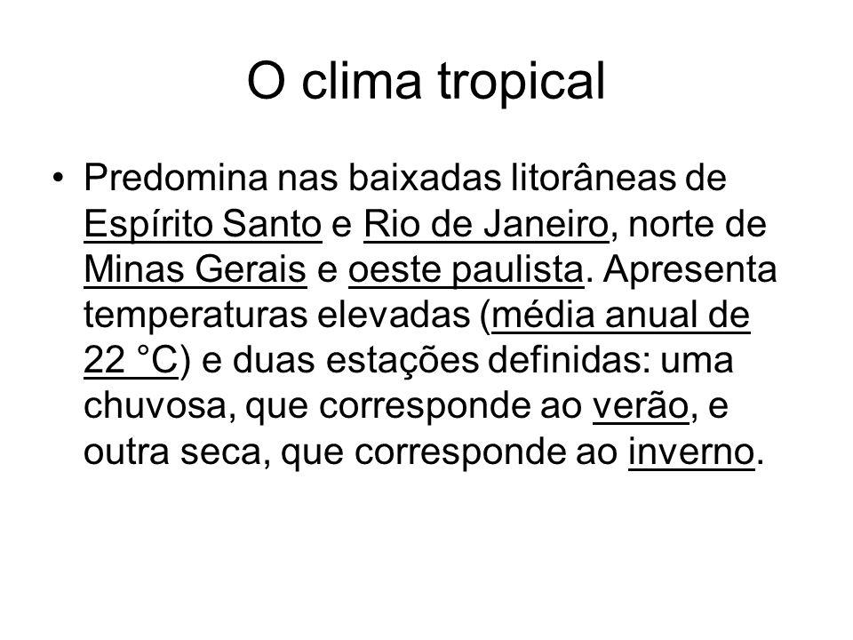 O clima tropical Predomina nas baixadas litorâneas de Espírito Santo e Rio de Janeiro, norte de Minas Gerais e oeste paulista. Apresenta temperaturas