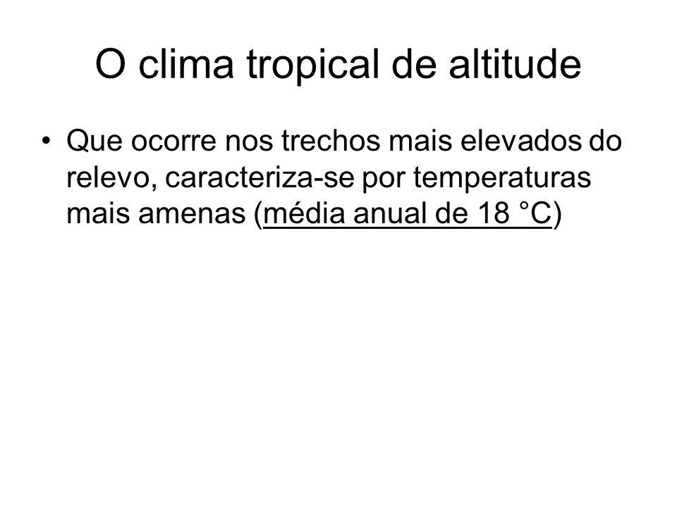 O clima tropical de altitude Que ocorre nos trechos mais elevados do relevo, caracteriza-se por temperaturas mais amenas (média anual de 18 °C)
