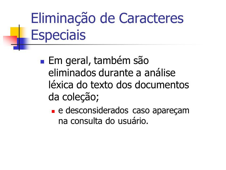 Eliminação de Caracteres Especiais Em geral, também são eliminados durante a análise léxica do texto dos documentos da coleção; e desconsiderados caso