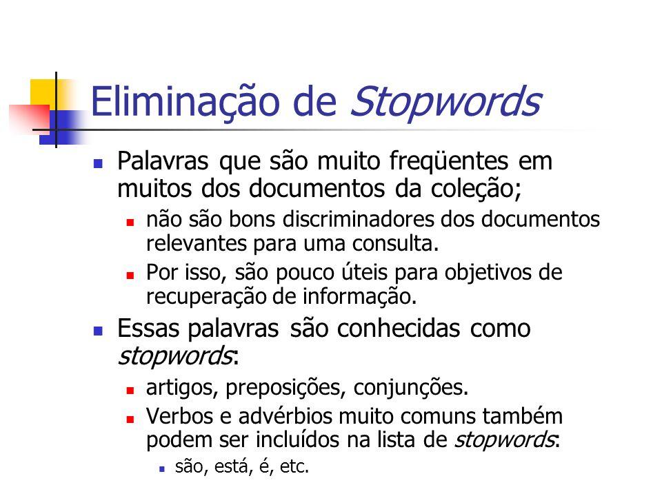 Eliminação de Stopwords Palavras que são muito freqüentes em muitos dos documentos da coleção; não são bons discriminadores dos documentos relevantes