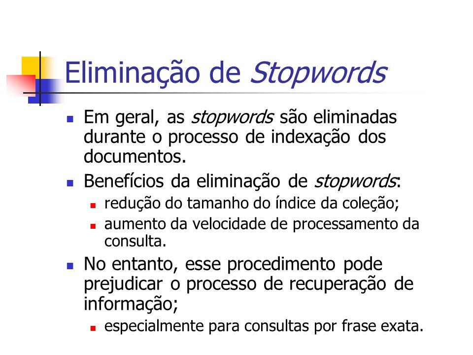 Eliminação de Stopwords Em geral, as stopwords são eliminadas durante o processo de indexação dos documentos. Benefícios da eliminação de stopwords: r