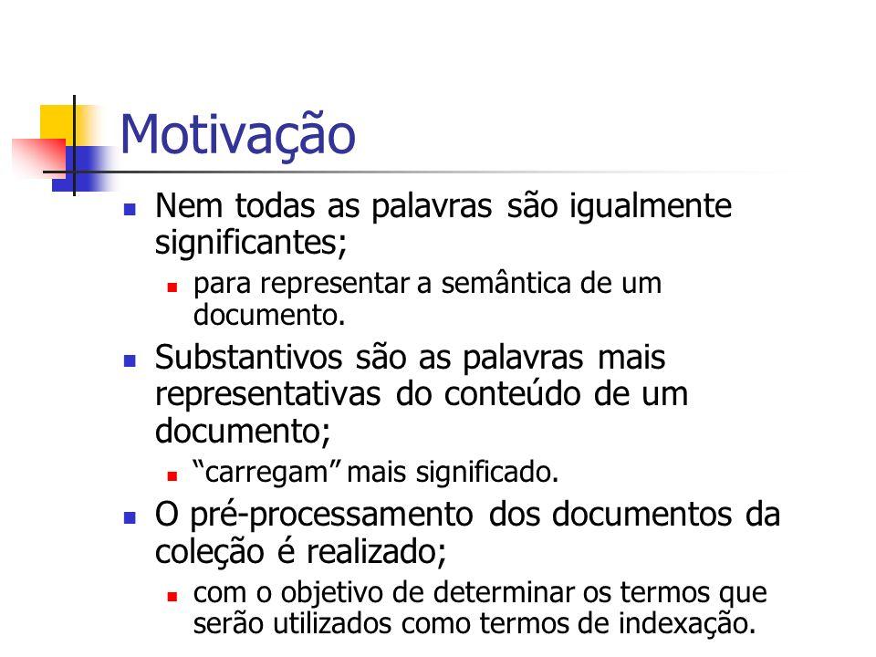 Motivação Nem todas as palavras são igualmente significantes; para representar a semântica de um documento. Substantivos são as palavras mais represen