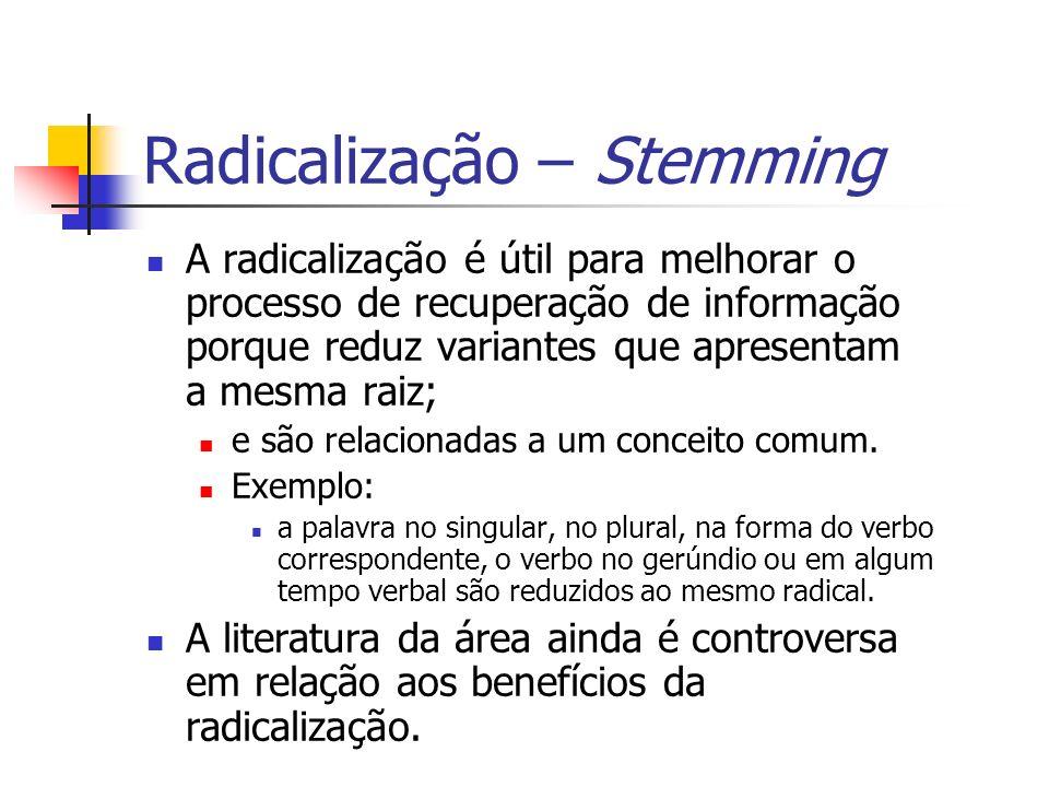 Radicalização – Stemming A radicalização é útil para melhorar o processo de recuperação de informação porque reduz variantes que apresentam a mesma ra
